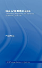 Iraqi Arab Nationalism : Authoritarian, Totalitarian, and Pro-Fascist Inclinations, 1932-1941 - Peter Wien