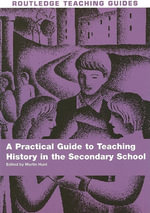 Teaching History in the Secondary School : Practical Guide to Teaching History - Martin Hunt