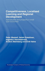 Competitiveness, Localised Learning and Regional Development : Specialization and Prosperity in Small Open Economies - Peter Maskell