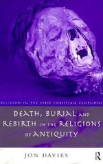 Death, Burial and Rebirth in the Religions of Antiquity - Jon Davies