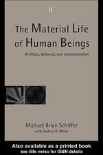The Material Life of Human Beings : Artifacts, Behavior and Communication - Michael Brian Schiffer