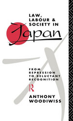 Law, Labour and Society in Japan : From Repression to Reluctant Recognition - Anthony Woodiwiss