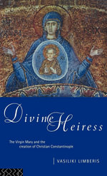 Divine Heiress : The Virgin Mary and the Creation of Christian Constantinople - Vasiliki Limberis