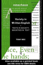 Variety in Written English : Texts in Society : Societies in Text - Tony Bex