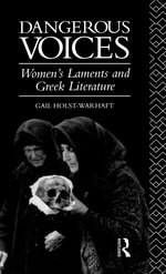 Dangerous Voices : Women's Laments and Greek Literature - Gail Holst-Warhaft