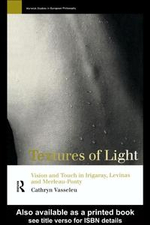 Textures of Light : Vision and Touch in Irigaray, Levinas, and Merleau-Ponty - Cathryn Vasseleu