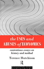 Uses and Abuses of Economics : Contentious Essays on History and Method - Terence Hutchison