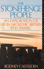 The Stonehenge People : An Exploration of Life in Neolithic Britain, 4700-2000 Bc - Rodney Castleden
