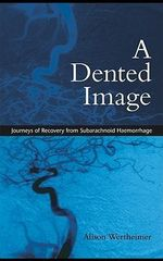A Dented Image : Journeys of Recovery from Subarachnoid Haemorrhage - Alison Wertheimer