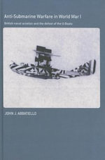 Anti-Submarine Warfare in World War I : British Naval Aviation And the Defeat of the U-Boats - John Abbatiello