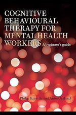 Cognitive Behavioural Therapy for Mental Health Workers : A Beginner's Guide - Philip Kinsella