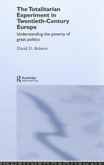 The Totalitarian Experiment in Twentieth Century Europe : Understanding the Poverty of Great Politics - David Roberts