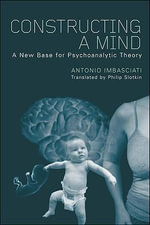 Constructing a Mind : A New Base for Psychoanalytic Theory - Antonio Imbasciati