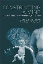 Constructing a Mind : A New Base for Psychoanalytic Theory - Antonio Imbasciati