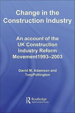 Change in the Construction Industry : An Account of the UK Construction Industry Reform Movement 1993-2003 - David M. Adamson