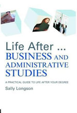 Life After...Business and Administrative Studies : A Practical Guide To Life After Your Degree - Sally Longson