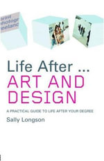 Life After...Art and Design : A Practical Guide to Life After Your Degree - Sally Longson