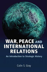 War, Peace and International Relations : An Introduction to Strategic History - Colin S. Gray