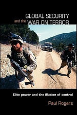 Global Security and the War on Terror : Elite Power and the Illusion of Control - Paul Rogers