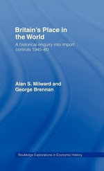 Britain's Place in the World : A Historical Enquiry Into Import Controls, 1945-60 - Alan Milward