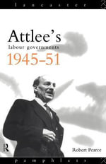 Attlee's Labour Governments 1945-51 : 1945-1951 - Robert Pearce