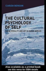The Cultural Psychology of Self : Place, Morality and Art in Human Worlds - Ciaran Benson