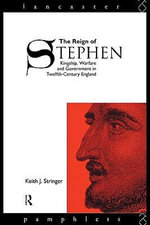 The Reign of Stephen : Kingship, Warfare and Government in Twelfth-Century England - Keith J. Stringer