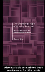 The Changing Shape of Nursing Practice : The Role of Nurses in the Hospital Division of Labour - Davina Allen