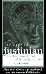 The Age of Justinian : The Circumstances of Imperial Power - J. A. S. Evans