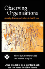 Observing Organisations : Anxiety, Defence and Culture in Health Care - Robert D. Hinshelwood