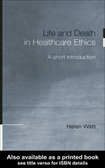 Life and Death in Healthcare Ethics : A Short Introduction - Helen Watt