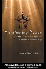 Manifesting Power : Gender and the Interpretation of Power in Archaeology - Tracy L. Sweely