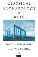 The Classical Archaeology of Greece : Experiences of the Discipline - Michael Shanks