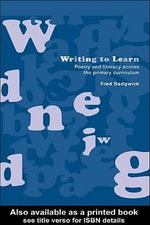 Writing to Learn : Poetry and Literacy Across the Primary Curriculum - Fred Sedgwick