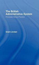 British Administrative System : Principles Versus Practice - Grant Jordan