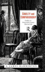Cruelty and Companionship : Conflict in Nineteenth Century Married Life - James Hammerton