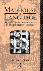 Madhouse of Language : Writing and Reading Madness in the Eighteenth Century - Allan Ingram