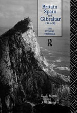 Britain, Spain and Gibraltar 1945-1990 : The Eternal Triangle - D. S. Morris
