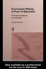 Curriculum Making in Post-16 Education : The Social Conditions of Studentship - Martin Bloomer