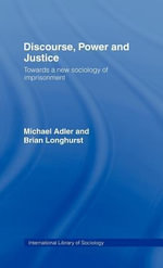 Discourse, Power and Justice : Towards a New Sociology of Imprisonment - Michael Adler