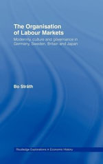Organization of Labour Markets : Modernity, Culture, and Governance in Germany, Sweden, Britain, and Japan - Bo Strath