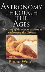 Astronomy Through The Ages : The Story of the Human Attempt to Understand the Universe - Robert Wilson