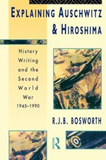 Explaining Auschwitz and Hiroshima : History Writing and the Second World War 1945-1990 - R.J.B. Bosworth