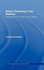 Ethnic Cleansing in the Balkans : Nationalism and the Destruction of Tradition - Cathie Carmichael