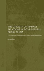 Growth of Market Relations in Post-Reform China : A Micro-Analysis of Peasants, Migrants and Peasant Entrepreneurs - Hiroshi Sato