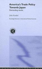 America's Trade Policy Towards Japan : Demanding Results - John Kunkel