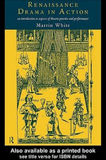Renaissance Drama in Action : An Introduction to Aspects of Theatre Practice and Performance - Martin White