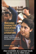 Teaching Character Education Through Literature : Awakening the Moral Imagination in Secondary Classrooms - Karen Bohlin