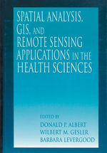 Spatial Analysis, GIS and Remote Sensing : Applications in the Health Sciences