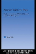 America's Fight Over Water : The Environment and Political Effects of Large-Scale Water Systems - Kevin Wehr